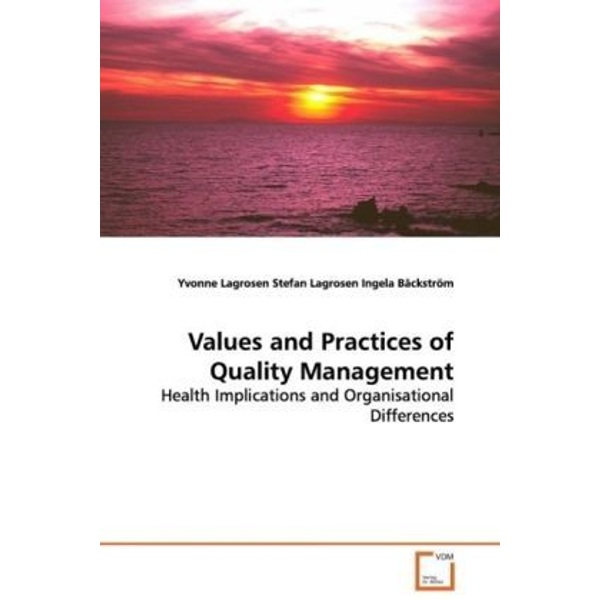Lagrosen, Yvonne - Values and Practices of Quality Management - Health Implications and Organisational Differences