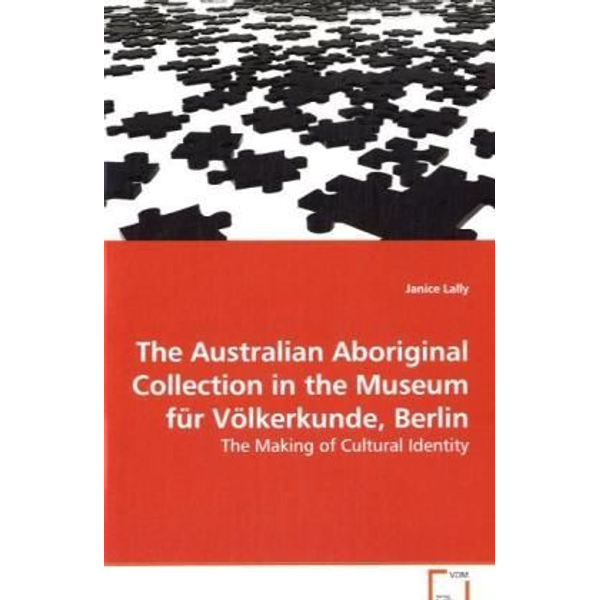 Lally, Janice - The Australian Aboriginal Collection in the Museum für Völkerkunde, Berlin - The Making of Cultural Identity