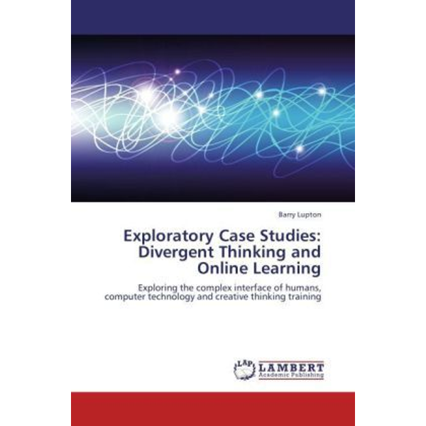 Lupton, Barry - Exploratory Case Studies: Divergent Thinking and Online Learning - Exploring the complex interface of humans, computer technology and creative thinking training