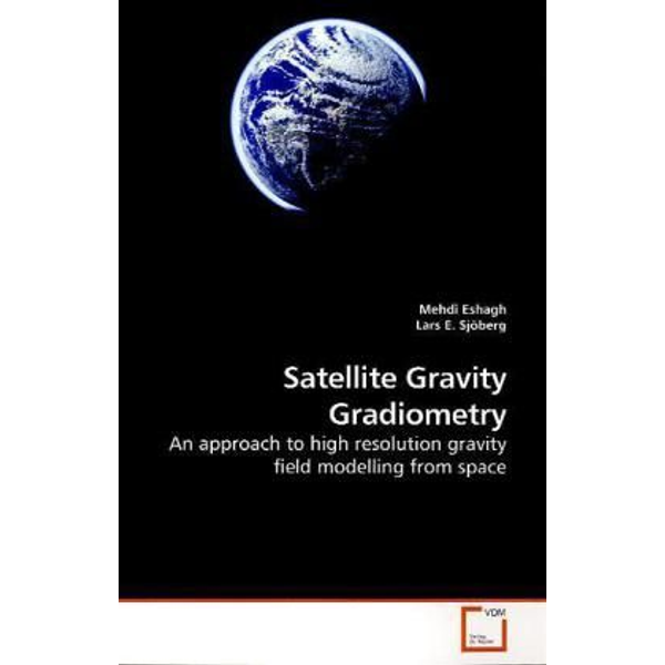 Eshagh, Mehdi - Satellite Gravity Gradiometry - An approach to high resolution gravity field modelling from space