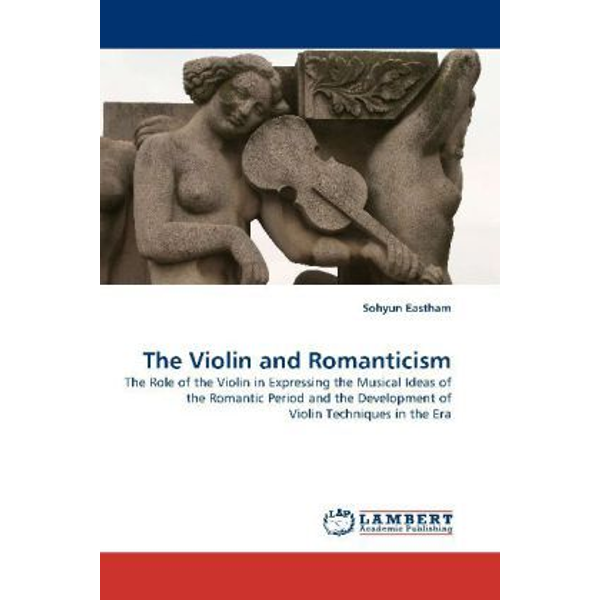 Eastham, Sohyun - The Violin and Romanticism - The Role of the Violin in Expressing the Musical Ideas of the Romantic Period and the Development of Violin Techniques in the Era