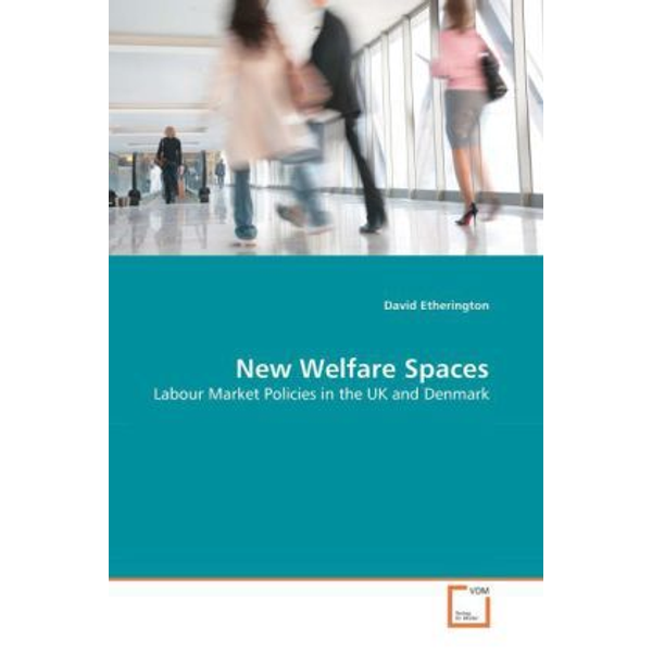 Etherington, David - New Welfare Spaces - Labour Market Policies in the UK and Denmark