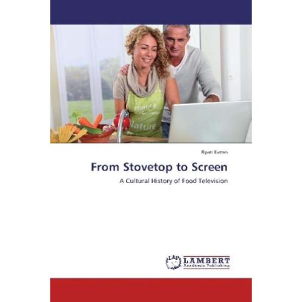 Eanes, Ryan - From Stovetop to Screen - A Cultural History of Food Television