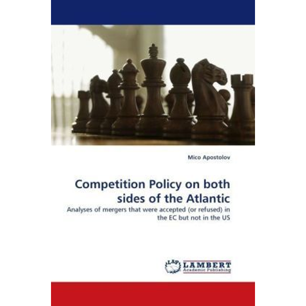Apostolov, Mico - Competition Policy on both sides of the Atlantic - Analyses of mergers that were accepted (or refused) in the EC but not in the US
