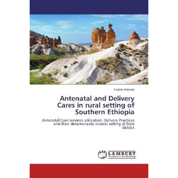 Kebede, Tadele - Antenatal and Delivery Cares in rural setting of Southern Ethiopia - Antenatal Care services utilization, Delivery Practices and their determinants in rural setting of Dale district