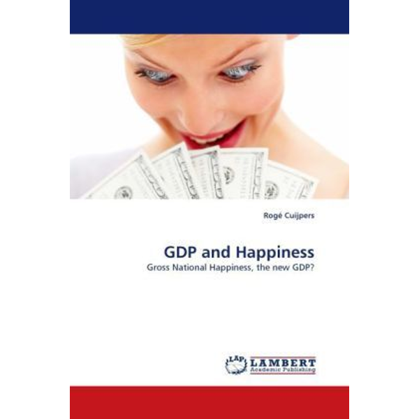 Cuijpers, Rogé - GDP and Happiness - Gross National Happiness, the new GDP?