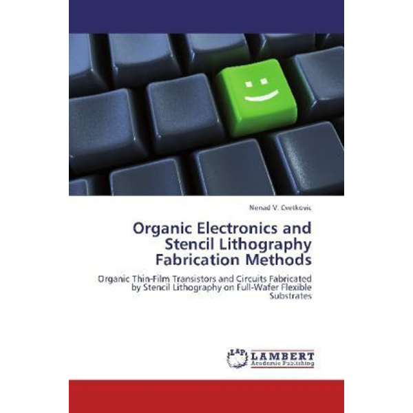Cvetkovic, Nenad V. - Organic Electronics and Stencil Lithography Fabrication Methods - Organic Thin-Film Transistors and Circuits Fabricated by Stencil Lithography on Full-Wafer Flexible Substrates