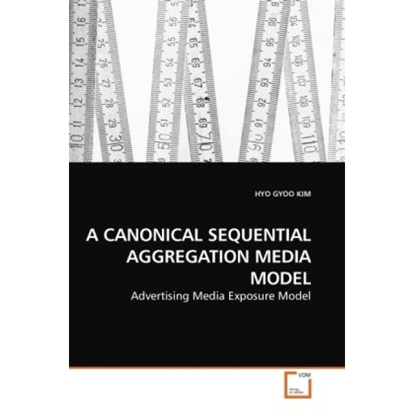 Kim, Hyo Gyoo - A CANONICAL SEQUENTIAL AGGREGATION MEDIA MODEL - Advertising Media Exposure Model