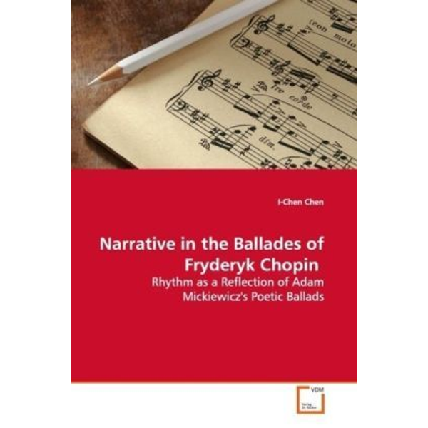 Chen, I-Chen - Narrative in the Ballades of Fryderyk Chopin - Rhythm as a Reflection of Adam Mickiewicz's Poetic  Ballads