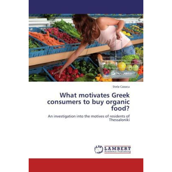 Cazacu, Stela - What motivates Greek consumers to buy organic food? - An investigation into the motives of residents of Thessaloniki
