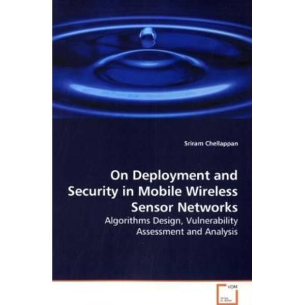 Chellappan, Sriram - On Deployment and Security in Mobile Wireless Sensor  Networks - Algorithms Design, Vulnerability Assessment and  Analysis