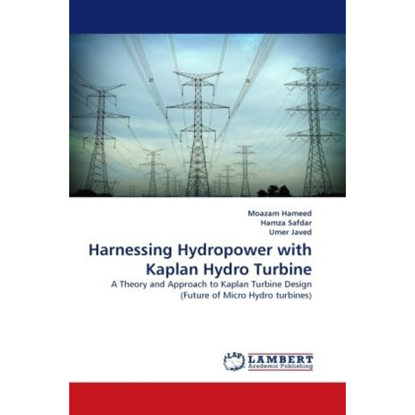 Hameed, Moazam - Harnessing Hydropower with Kaplan Hydro Turbine - A Theory and Approach to Kaplan Turbine Design (Future of Micro Hydro turbines)
