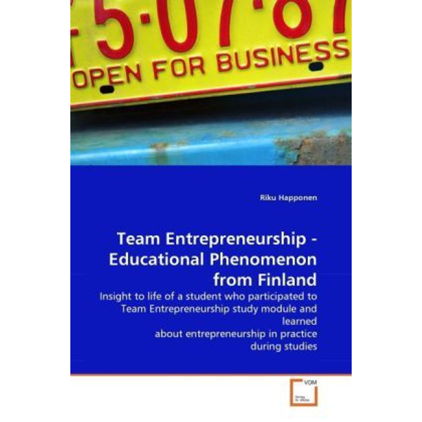 Happonen, Riku - Team Entrepreneurship - Educational Phenomenon from Finland - Insight to life of a student who participated to Team Entrepreneurship study module and learned about entrepreneurship in practice during studies