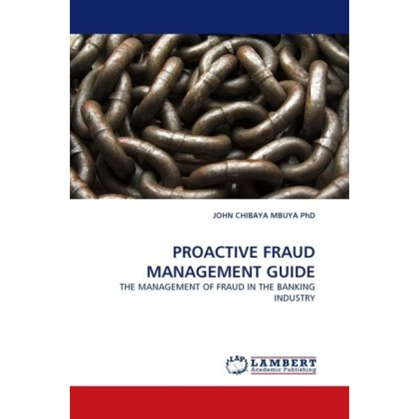 Chibaya Mbuya, John - PROACTIVE FRAUD MANAGEMENT GUIDE - THE MANAGEMENT OF FRAUD IN THE BANKING INDUSTRY