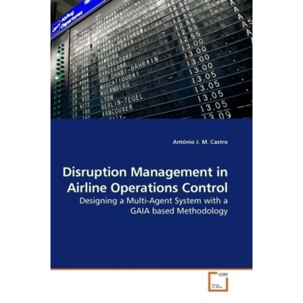 Castro, António J. M. - Disruption Management in Airline Operations Control - Designing a Multi-Agent System with a GAIA based Methodology
