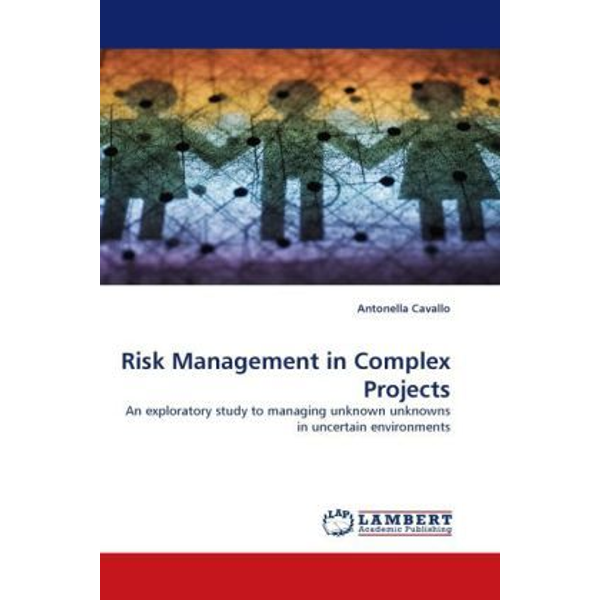 Cavallo, Antonella - Risk Management in Complex Projects - An exploratory study to managing unknown unknowns in uncertain environments