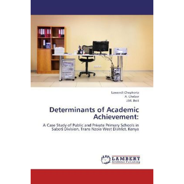 Chepkoria, Lawendi - Determinants of Academic Achievement: - A Case Study of Public and Private Primary Schools in Saboti Division, Trans Nzoia West District, Kenya
