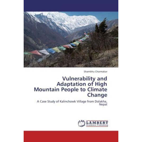 Charmakar, Shambhu - Vulnerability and Adaptation of High Mountain People to Climate Change - A Case Study of Kalinchowk Village from Dolakha, Nepal