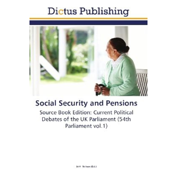 Dictus Publishing - Social Security and Pensions - Source Book Edition: Current Political Debates of the UK Parliament (54th Parliament vol.1)