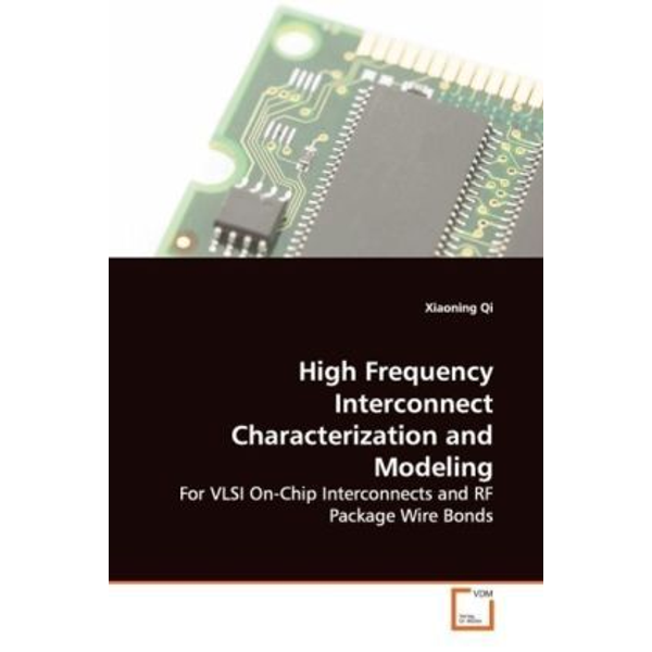 Qi, Xiaoning - High Frequency Interconnect Characterization and Modeling - For VLSI On-Chip Interconnects and RF Package Wire Bonds