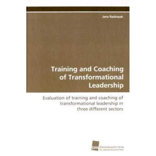 Radstaak, Jens - Training and Coaching of Transformational Leadership - Evaluation of training and coaching of  transformational leadership in three different  sectors