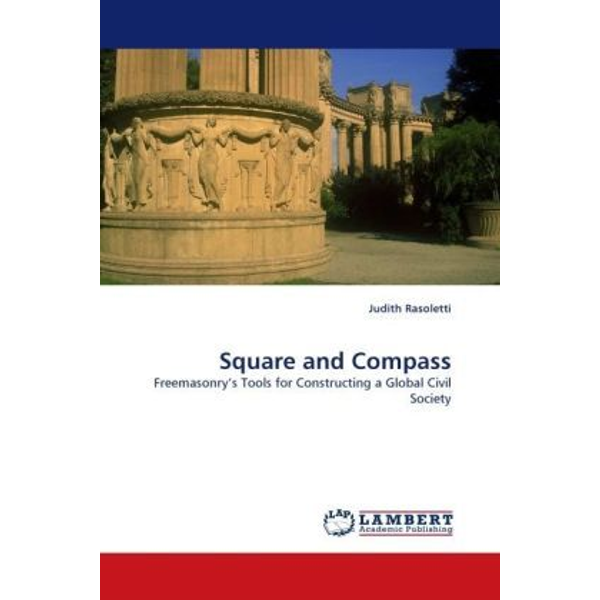 Rasoletti, Judith - Square and Compass - Freemasonry s Tools for Constructing a Global Civil Society