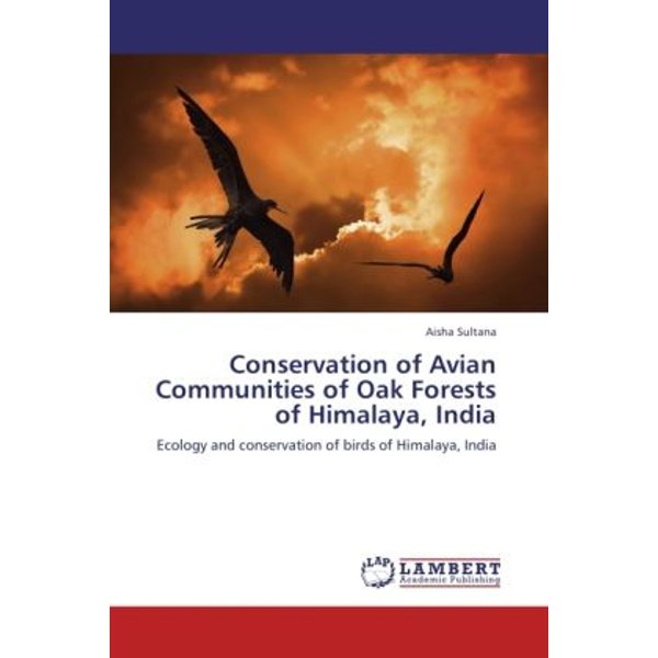 Sultana, Aisha - Conservation of Avian Communities of Oak Forests of Himalaya, India - Ecology and conservation of birds of Himalaya, India