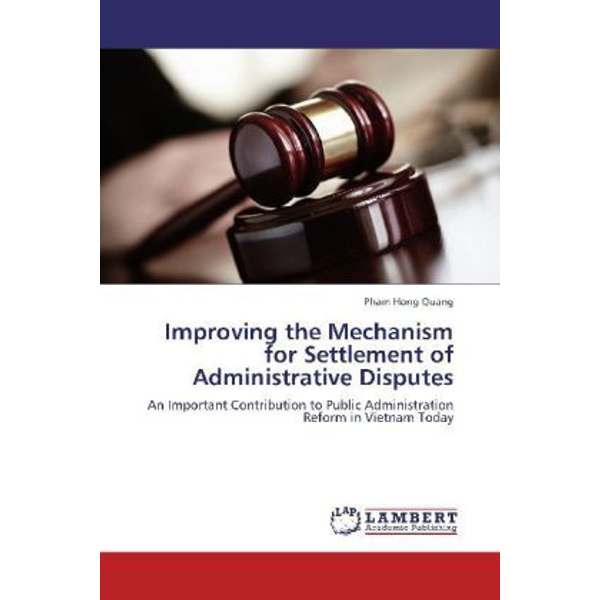 Quang, Pham Hong - Improving the Mechanism for Settlement of Administrative Disputes - An Important Contribution to Public Administration Reform in Vietnam Today
