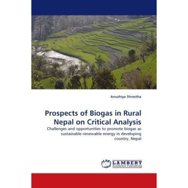 Shrestha, Anushiya - Prospects of Biogas in Rural Nepal on Critical Analysis - Challenges and opportunities to promote biogas as sustainable renewable energy in developing country, Nepal