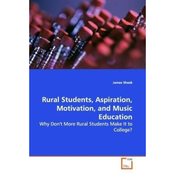 Sheek, James - Rural Students, Aspiration, Motivation, and Music  Education - Why Don't More Rural Students Make It to College?