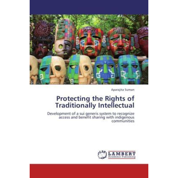 Suman, Aparajita - Protecting the Rights of Traditionally Intellectual - Development of a sui generis system to recognize access and benefit sharing with indigenous communities