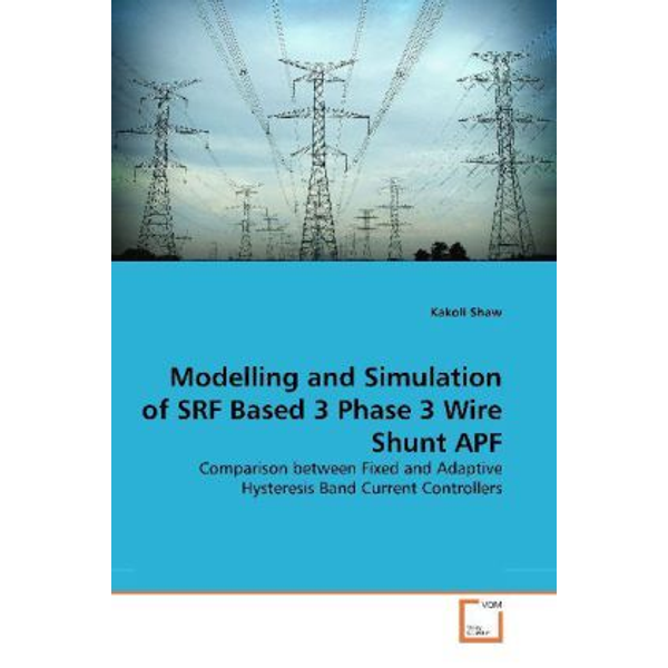Shaw, Kakoli - Modelling and Simulation of SRF Based 3 Phase 3 Wire Shunt APF - Comparison between Fixed and Adaptive Hysteresis Band Current Controllers