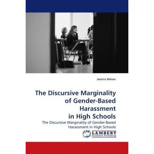 Weiser, Jessica - The Discursive Marginality of Gender-Based Harassment in High Schools - The Discursive Marginality of Gender-Based Harassment in High Schools