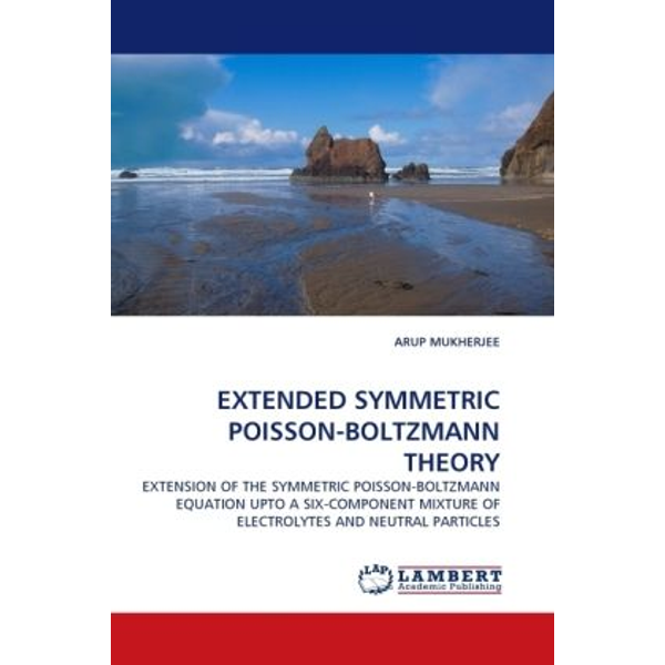 Mukherjee, Arup - EXTENDED SYMMETRIC POISSON-BOLTZMANN THEORY - EXTENSION OF THE SYMMETRIC POISSON-BOLTZMANN EQUATION UPTO A SIX-COMPONENT MIXTURE OF ELECTROLYTES AND NEUTRAL PARTICLES