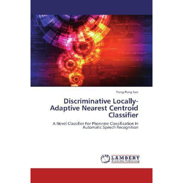 Sun, Yong-Peng - Discriminative Locally-Adaptive Nearest Centroid Classifier - A Novel Classifier For Phoneme Classification In Automatic Speech Recognition