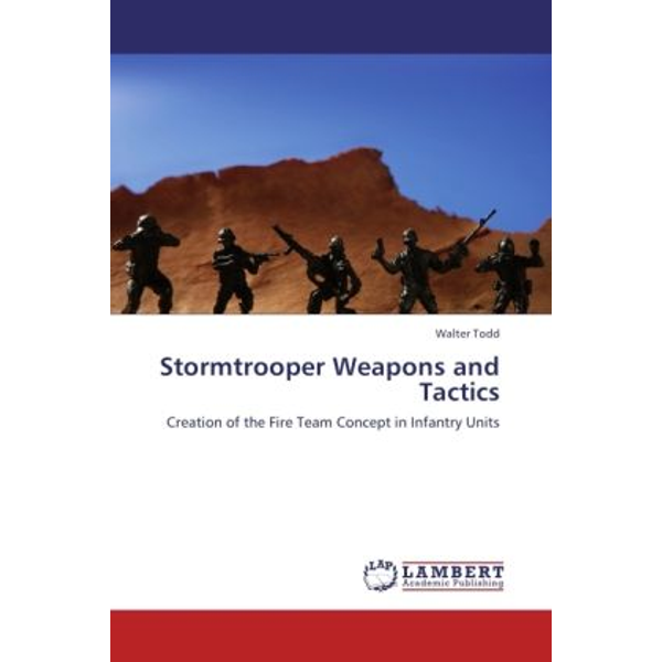 Todd, Walter - Stormtrooper Weapons and Tactics - Creation of the Fire Team Concept in Infantry Units