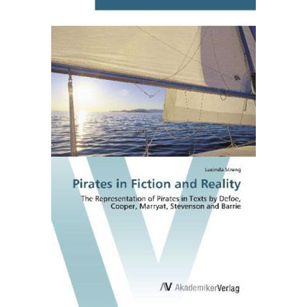 Streng, Lucinda - Pirates in Fiction and Reality - The Representation of Pirates in Texts by Defoe, Cooper, Marryat, Stevenson and Barrie