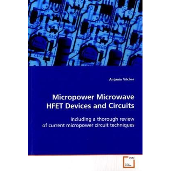 Vilches, Antonio - Micropower Microwave HFET Devices and Circuits - Including a thorough review of current micropower circuit techniques