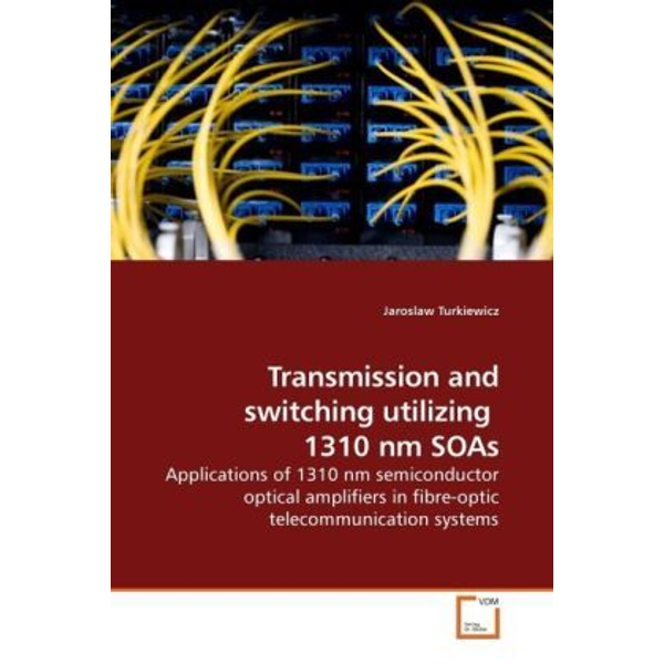 Turkiewicz, Jaroslaw - Transmission and switching utilizing 1310 nm SOAs - Applications of 1310 nm semiconductor optical amplifiers in fibre-optic telecommunication systems
