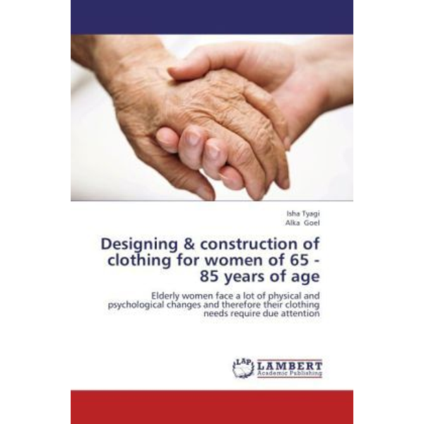 Tyagi, Isha - Designing & construction of clothing for women of 65 - 85 years of age - Elderly women face a lot of physical and psychological changes and therefore their clothing needs require due attention