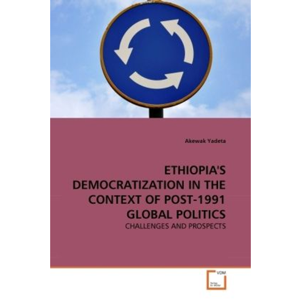 Yadeta, Akewak - ETHIOPIA'S DEMOCRATIZATION IN THE CONTEXT OF POST-1991 GLOBAL POLITICS - CHALLENGES AND PROSPECTS