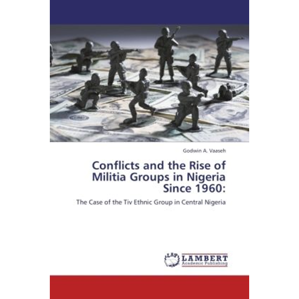 Vaaseh, Godwin A. - Conflicts and the Rise of Militia Groups in Nigeria Since 1960: - The Case of the Tiv Ethnic Group in Central Nigeria