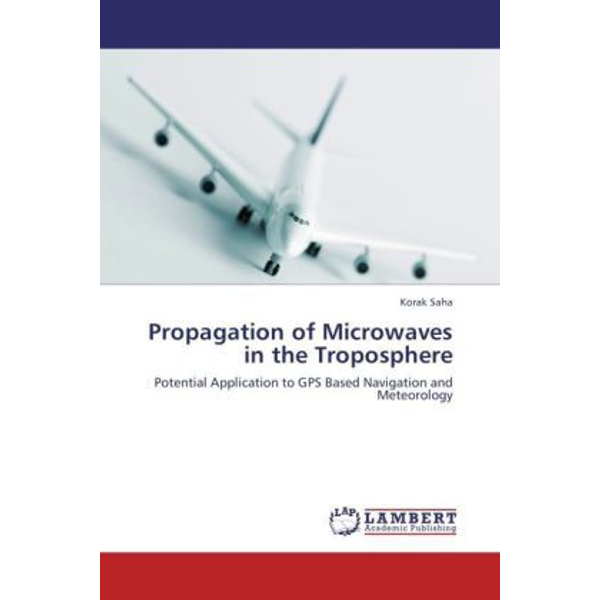 Saha, Korak - Propagation of Microwaves in the Troposphere - Potential Application to GPS Based Navigation and Meteorology