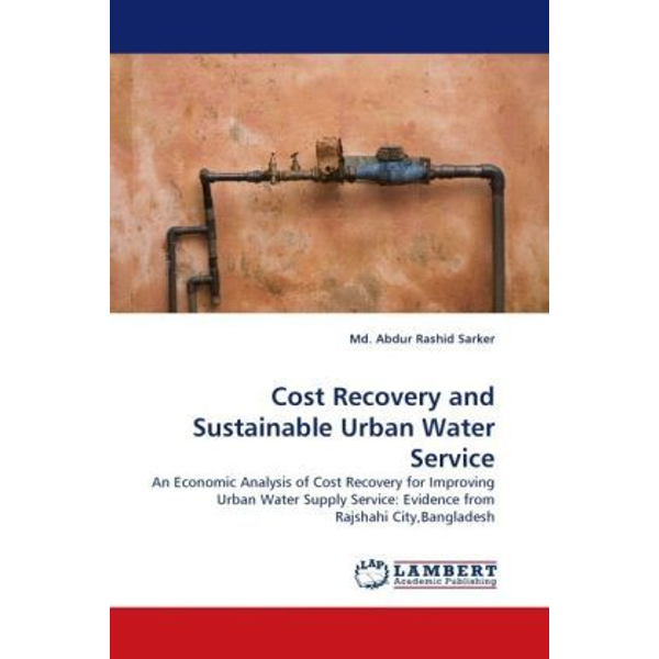 Sarker, Md. Abdur Rashid - Cost Recovery and Sustainable Urban Water Service - An Economic Analysis of Cost Recovery for Improving Urban Water Supply Service: Evidence from Rajshahi City,Bangladesh