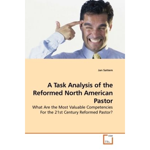 Sattem, Jan - A Task Analysis of the Reformed North American Pastor - What Are the Most Valuable Competencies For the 21st Century Reformed Pastor?