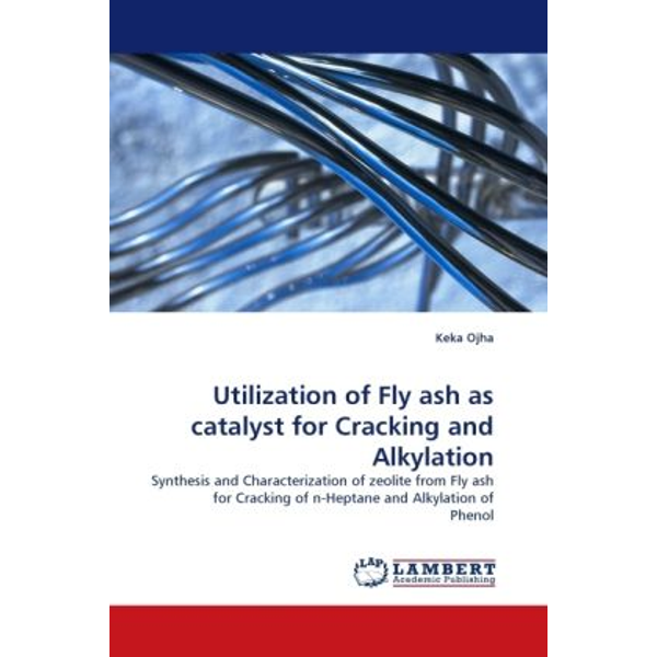 Ojha, Keka - Utilization of Fly ash as catalyst for Cracking and Alkylation - Synthesis and Characterization of zeolite from Fly ash for Cracking of n-Heptane and Alkylation of Phenol