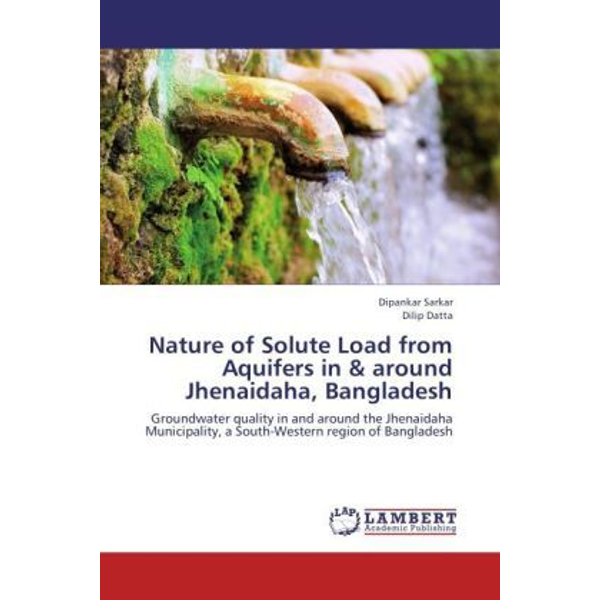 Sarkar, Dipankar - Nature of Solute Load from Aquifers in& around Jhenaidaha, Bangladesh - Groundwater quality in and around the Jhenaidaha Municipality, a South-Western region of Bangladesh