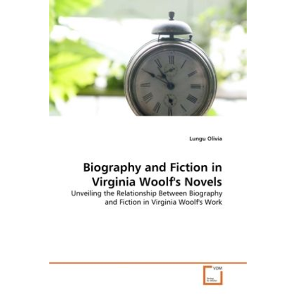Olivia, Lungu - Biography and Fiction in Virginia Woolf's Novels - Unveiling the Relationship Between Biography and Fiction in Virginia Woolf's Work