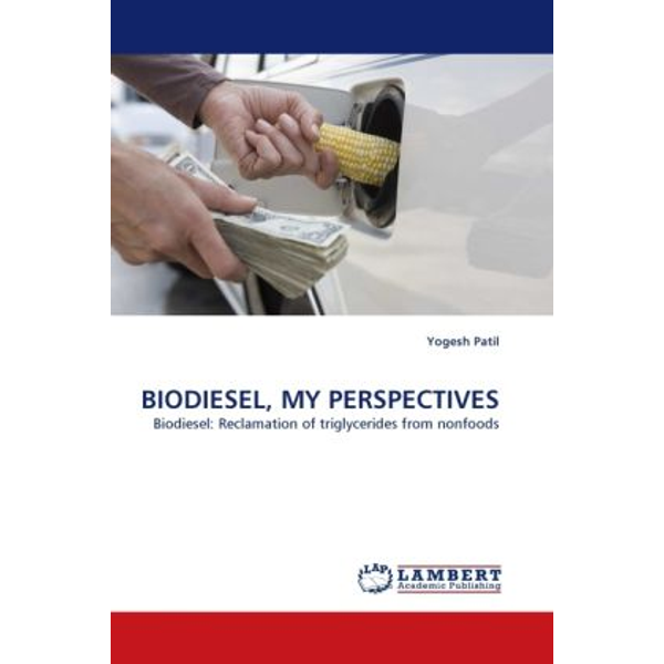 Patil, Yogesh - BIODIESEL, MY PERSPECTIVES - Biodiesel: Reclamation of triglycerides from nonfoods
