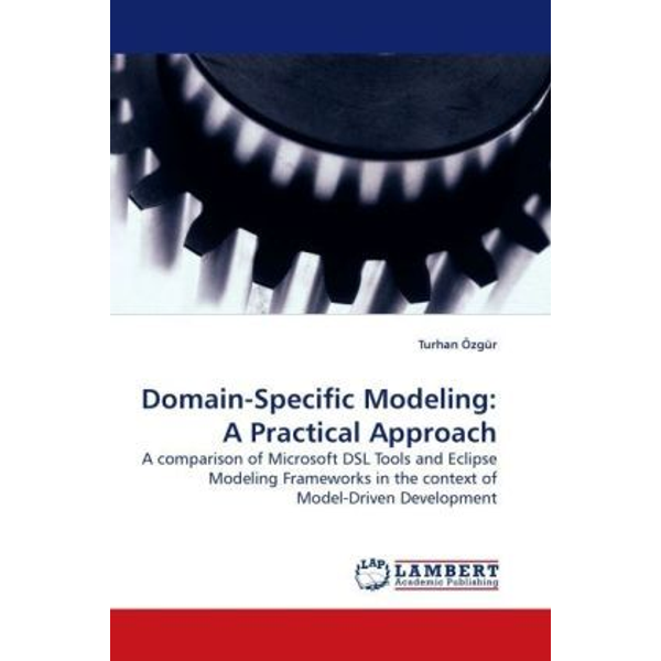 Özgür, Turhan - Domain-Specific Modeling: A Practical Approach - A comparison of Microsoft DSL Tools and Eclipse Modeling Frameworks in the context of Model-Driven Development